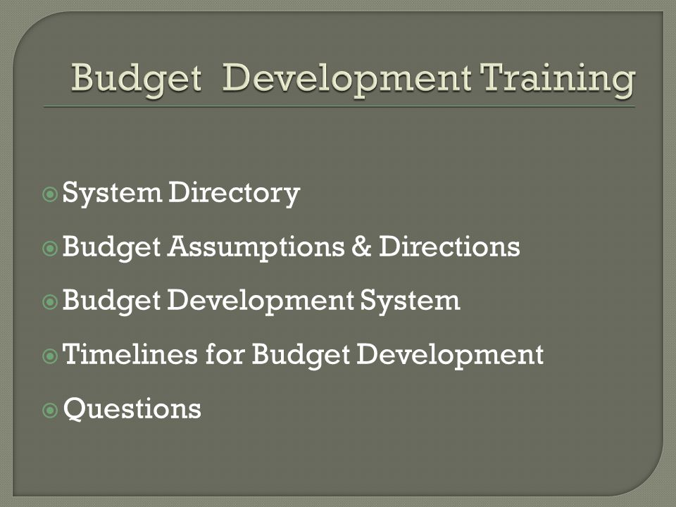  System Directory  Budget Assumptions & Directions  Budget Development System  Timelines for Budget Development  Questions