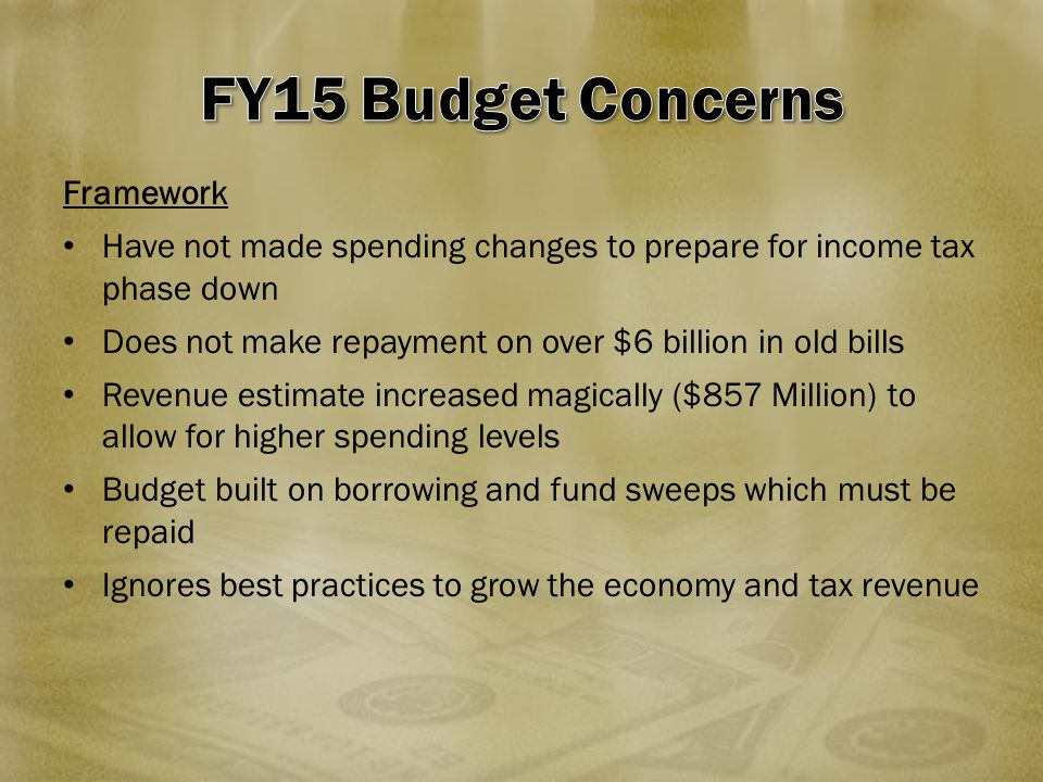 Framework Have not made spending changes to prepare for income tax phase down Does not make repayment on over $6 billion in old bills Revenue estimate increased magically ($857 Million) to allow for higher spending levels Budget built on borrowing and fund sweeps which must be repaid Ignores best practices to grow the economy and tax revenue