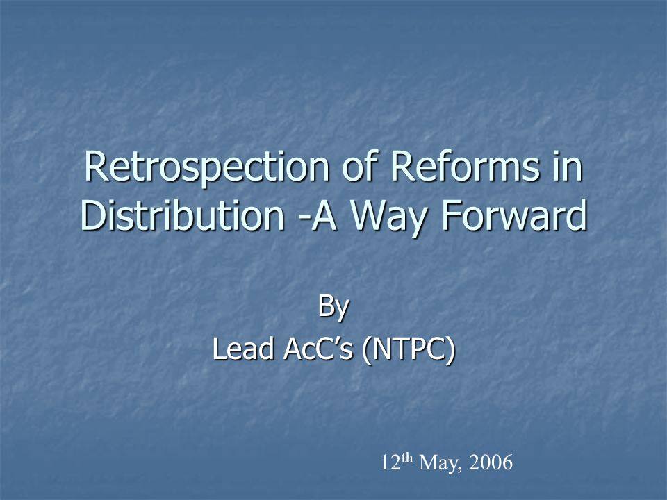 Retrospection of Reforms in Distribution -A Way Forward By Lead AcC's (NTPC) 12 th May, 2006
