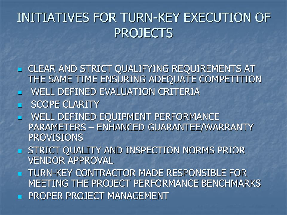 INITIATIVES FOR TURN-KEY EXECUTION OF PROJECTS CLEAR AND STRICT QUALIFYING REQUIREMENTS AT THE SAME TIME ENSURING ADEQUATE COMPETITION CLEAR AND STRICT QUALIFYING REQUIREMENTS AT THE SAME TIME ENSURING ADEQUATE COMPETITION WELL DEFINED EVALUATION CRITERIA WELL DEFINED EVALUATION CRITERIA SCOPE CLARITY SCOPE CLARITY WELL DEFINED EQUIPMENT PERFORMANCE PARAMETERS – ENHANCED GUARANTEE/WARRANTY PROVISIONS WELL DEFINED EQUIPMENT PERFORMANCE PARAMETERS – ENHANCED GUARANTEE/WARRANTY PROVISIONS STRICT QUALITY AND INSPECTION NORMS PRIOR VENDOR APPROVAL STRICT QUALITY AND INSPECTION NORMS PRIOR VENDOR APPROVAL TURN-KEY CONTRACTOR MADE RESPONSIBLE FOR MEETING THE PROJECT PERFORMANCE BENCHMARKS TURN-KEY CONTRACTOR MADE RESPONSIBLE FOR MEETING THE PROJECT PERFORMANCE BENCHMARKS PROPER PROJECT MANAGEMENT PROPER PROJECT MANAGEMENT