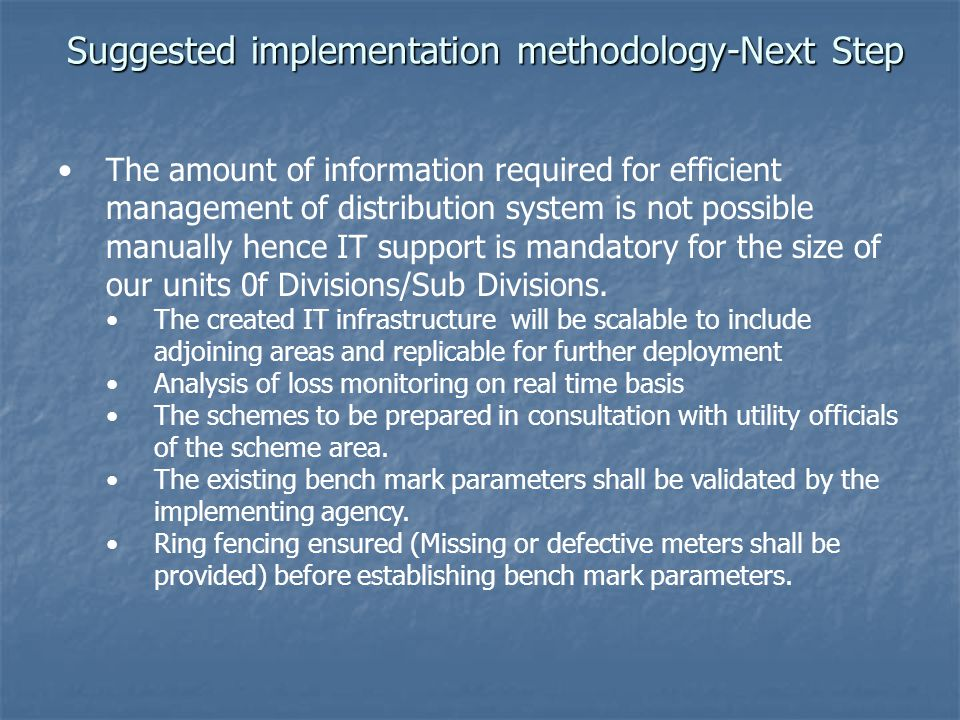 Suggested implementation methodology-Next Step The amount of information required for efficient management of distribution system is not possible manually hence IT support is mandatory for the size of our units 0f Divisions/Sub Divisions.