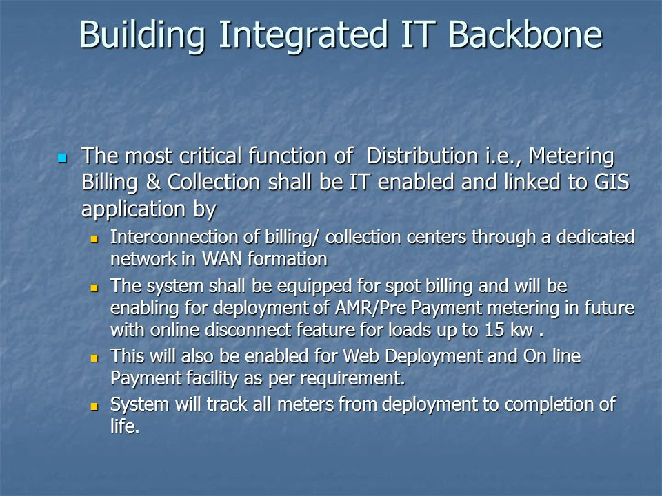 Building Integrated IT Backbone The most critical function of Distribution i.e., Metering Billing & Collection shall be IT enabled and linked to GIS application by The most critical function of Distribution i.e., Metering Billing & Collection shall be IT enabled and linked to GIS application by Interconnection of billing/ collection centers through a dedicated network in WAN formation Interconnection of billing/ collection centers through a dedicated network in WAN formation The system shall be equipped for spot billing and will be enabling for deployment of AMR/Pre Payment metering in future with online disconnect feature for loads up to 15 kw.