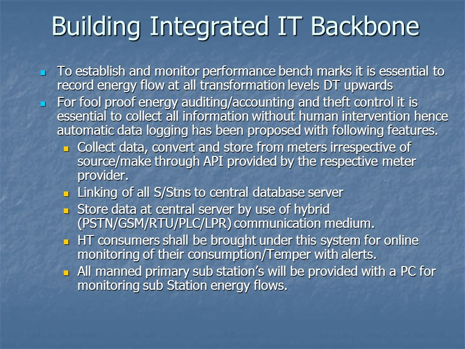 Building Integrated IT Backbone To establish and monitor performance bench marks it is essential to record energy flow at all transformation levels DT upwards To establish and monitor performance bench marks it is essential to record energy flow at all transformation levels DT upwards For fool proof energy auditing/accounting and theft control it is essential to collect all information without human intervention hence automatic data logging has been proposed with following features.