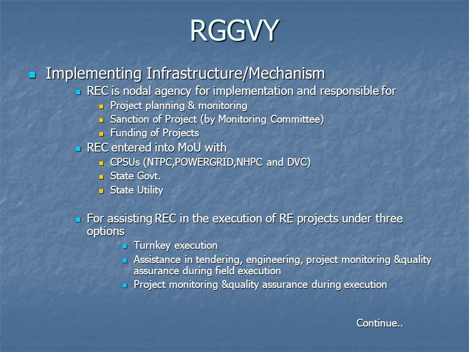 RGGVY Implementing Infrastructure/Mechanism Implementing Infrastructure/Mechanism REC is nodal agency for implementation and responsible for REC is nodal agency for implementation and responsible for Project planning & monitoring Project planning & monitoring Sanction of Project (by Monitoring Committee) Sanction of Project (by Monitoring Committee) Funding of Projects Funding of Projects REC entered into MoU with REC entered into MoU with CPSUs (NTPC,POWERGRID,NHPC and DVC) CPSUs (NTPC,POWERGRID,NHPC and DVC) State Govt.