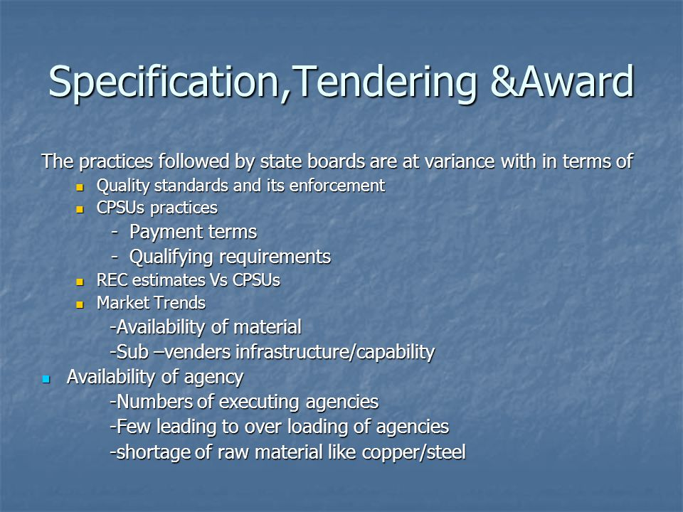 Specification,Tendering &Award The practices followed by state boards are at variance with in terms of Quality standards and its enforcement Quality standards and its enforcement CPSUs practices CPSUs practices - Payment terms - Payment terms - Qualifying requirements - Qualifying requirements REC estimates Vs CPSUs REC estimates Vs CPSUs Market Trends Market Trends -Availability of material -Sub –venders infrastructure/capability Availability of agency Availability of agency -Numbers of executing agencies -Few leading to over loading of agencies -shortage of raw material like copper/steel
