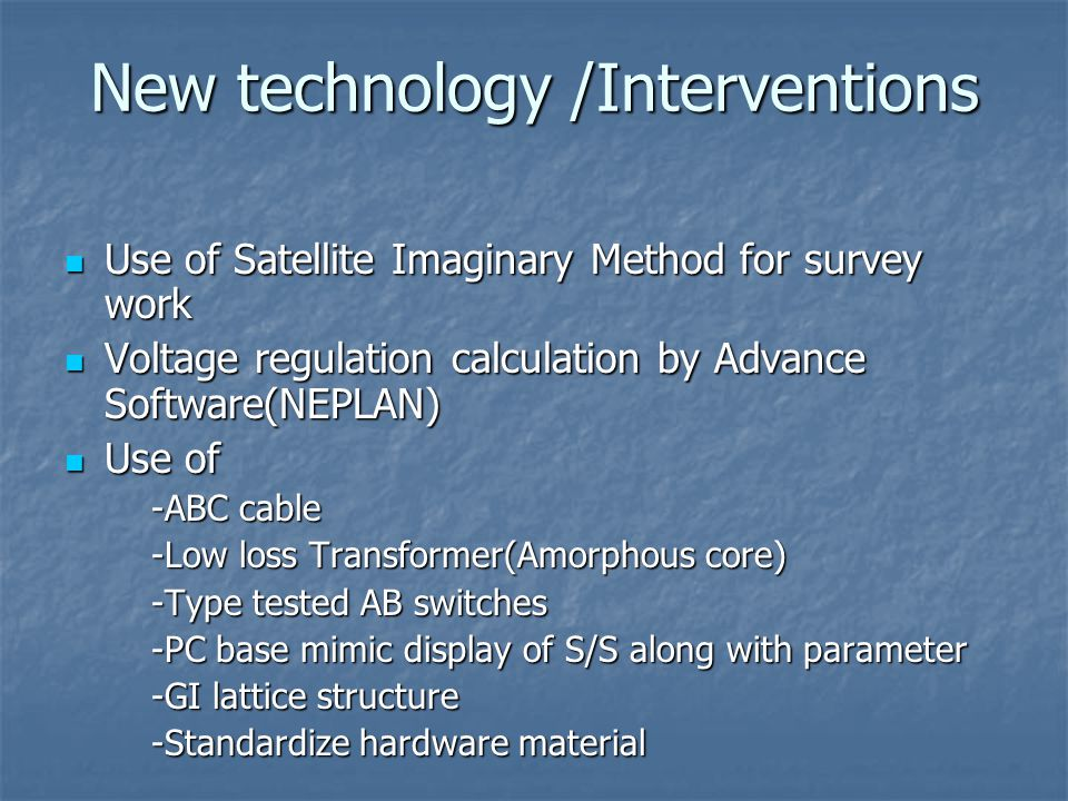 New technology /Interventions Use of Satellite Imaginary Method for survey work Use of Satellite Imaginary Method for survey work Voltage regulation calculation by Advance Software(NEPLAN) Voltage regulation calculation by Advance Software(NEPLAN) Use of Use of -ABC cable -Low loss Transformer(Amorphous core) -Type tested AB switches -PC base mimic display of S/S along with parameter -GI lattice structure -Standardize hardware material