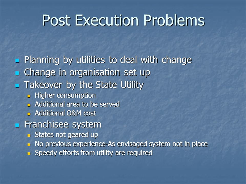 Post Execution Problems Planning by utilities to deal with change Planning by utilities to deal with change Change in organisation set up Change in organisation set up Takeover by the State Utility Takeover by the State Utility Higher consumption Higher consumption Additional area to be served Additional area to be served Additional O&M cost Additional O&M cost Franchisee system Franchisee system States not geared up States not geared up No previous experience-As envisaged system not in place No previous experience-As envisaged system not in place Speedy efforts from utility are required Speedy efforts from utility are required