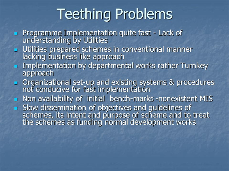 Teething Problems Programme Implementation quite fast - Lack of understanding by Utilities Programme Implementation quite fast - Lack of understanding by Utilities Utilities prepared schemes in conventional manner lacking business like approach Utilities prepared schemes in conventional manner lacking business like approach Implementation by departmental works rather Turnkey approach Implementation by departmental works rather Turnkey approach Organizational set-up and existing systems & procedures not conducive for fast implementation Organizational set-up and existing systems & procedures not conducive for fast implementation Non availability of initial bench-marks -nonexistent MIS Non availability of initial bench-marks -nonexistent MIS Slow dissemination of objectives and guidelines of schemes, its intent and purpose of scheme and to treat the schemes as funding normal development works Slow dissemination of objectives and guidelines of schemes, its intent and purpose of scheme and to treat the schemes as funding normal development works