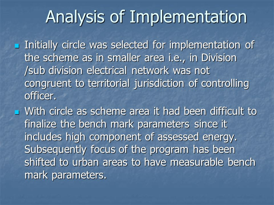 Analysis of Implementation Initially circle was selected for implementation of the scheme as in smaller area i.e., in Division /sub division electrical network was not congruent to territorial jurisdiction of controlling officer.