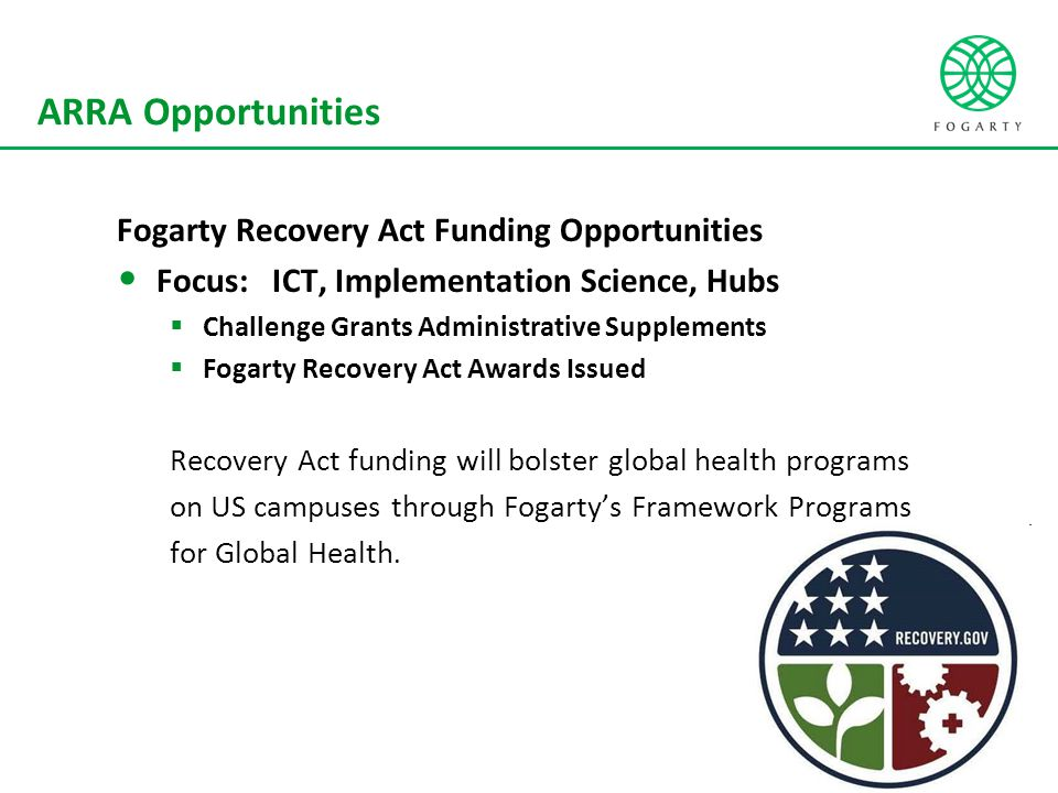 ARRA Opportunities Fogarty Recovery Act Funding Opportunities Focus: ICT, Implementation Science, Hubs  Challenge Grants Administrative Supplements  Fogarty Recovery Act Awards Issued Recovery Act funding will bolster global health programs on US campuses through Fogarty's Framework Programs for Global Health.
