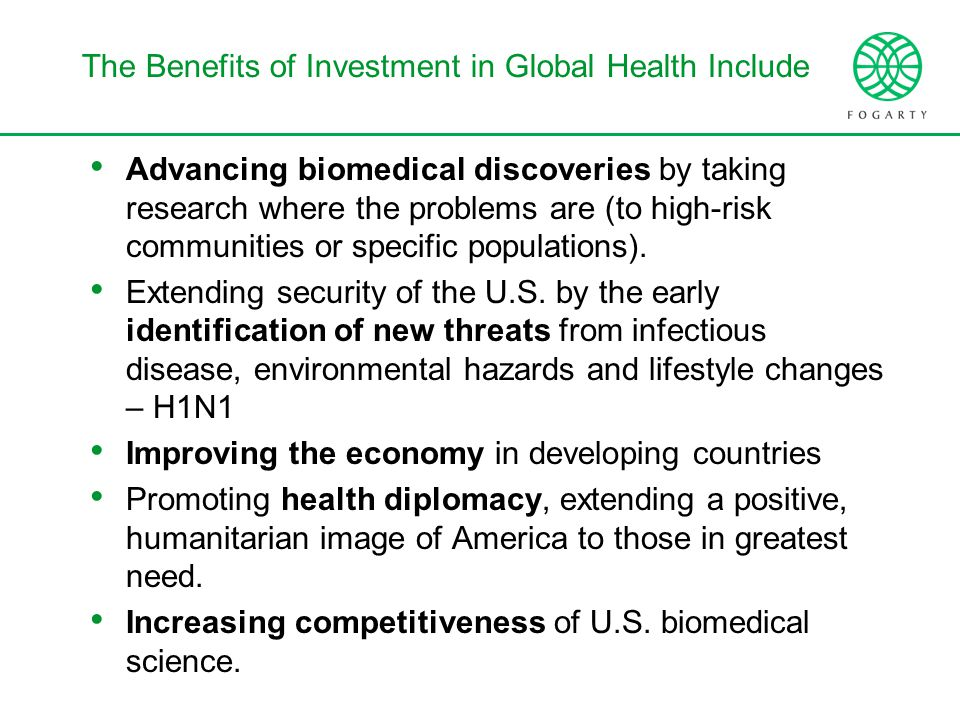 The Benefits of Investment in Global Health Include Advancing biomedical discoveries by taking research where the problems are (to high-risk communities or specific populations).