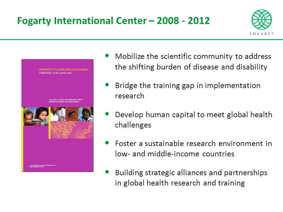 Fogarty International Center – 2008 - 2012 Mobilize the scientific community to address the shifting burden of disease and disability Bridge the training gap in implementation research Develop human capital to meet global health challenges Foster a sustainable research environment in low- and middle-income countries Building strategic alliances and partnerships in global health research and training