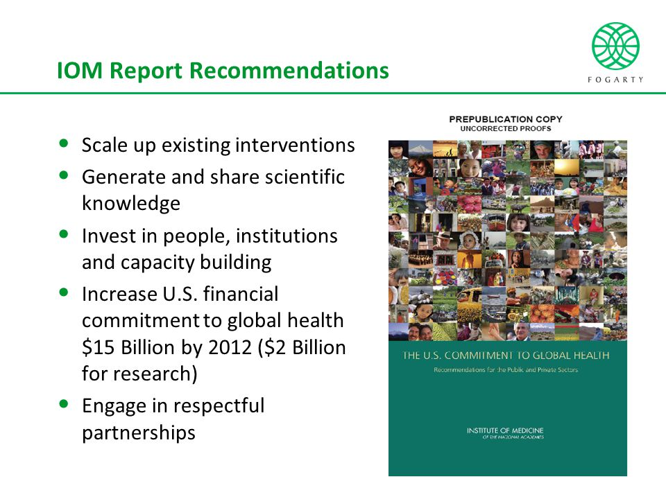 IOM Report Recommendations Scale up existing interventions Generate and share scientific knowledge Invest in people, institutions and capacity building Increase U.S.