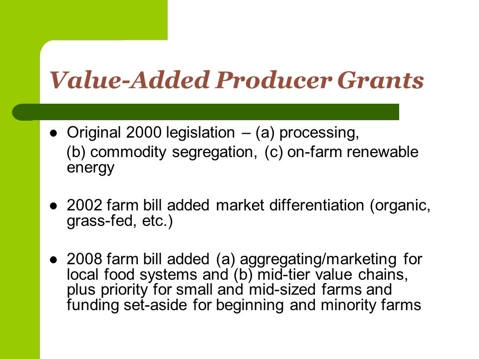Value-Added Producer Grants Original 2000 legislation – (a) processing, (b) commodity segregation, (c) on-farm renewable energy 2002 farm bill added market differentiation (organic, grass-fed, etc.) 2008 farm bill added (a) aggregating/marketing for local food systems and (b) mid-tier value chains, plus priority for small and mid-sized farms and funding set-aside for beginning and minority farms