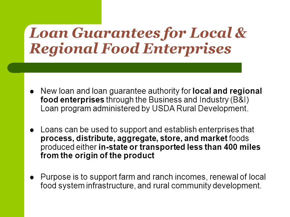 Loan Guarantees for Local & Regional Food Enterprises New loan and loan guarantee authority for local and regional food enterprises through the Business and Industry (B&I) Loan program administered by USDA Rural Development.