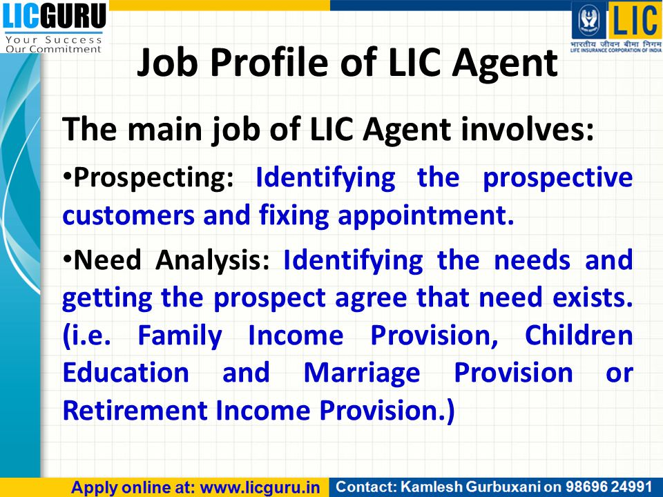Job Profile of LIC Agent The main job of LIC Agent involves: Prospecting: Identifying the prospective customers and fixing appointment.