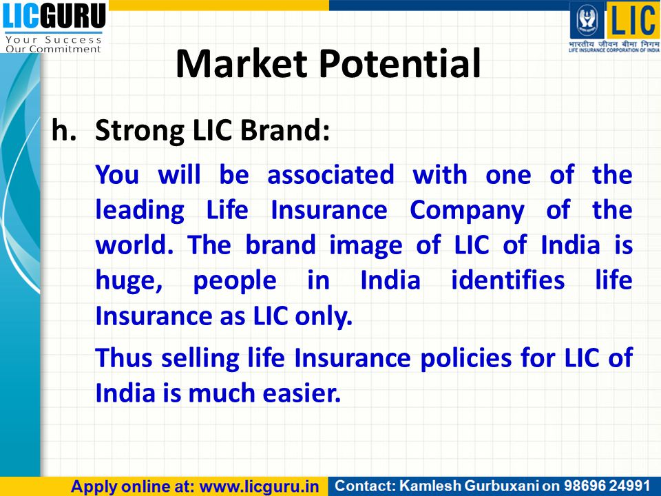 Market Potential h.Strong LIC Brand: You will be associated with one of the leading Life Insurance Company of the world.