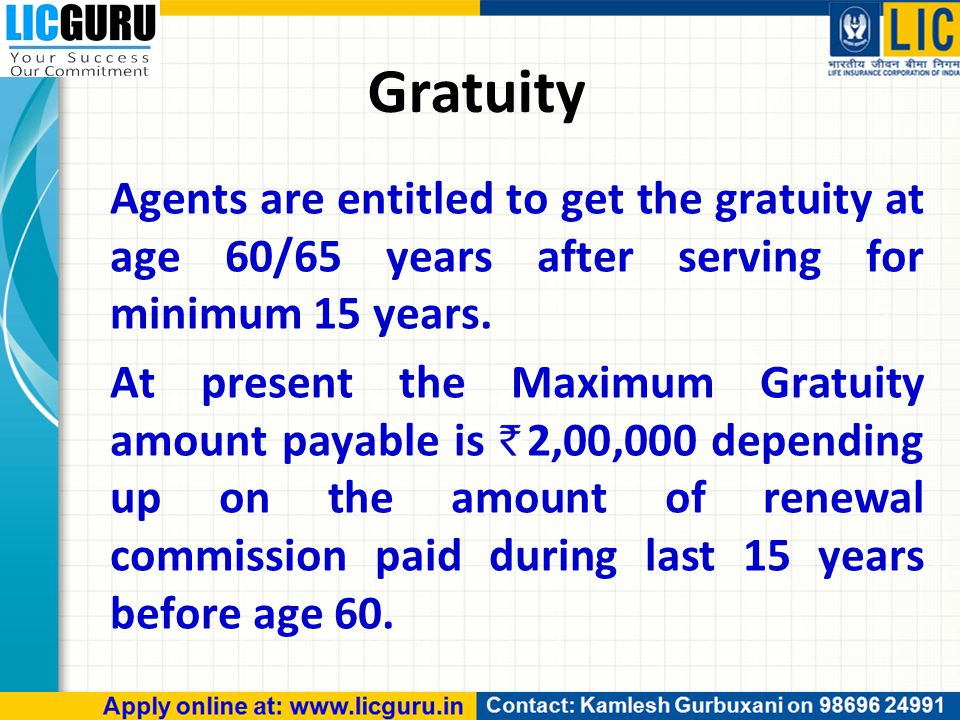Gratuity Agents are entitled to get the gratuity at age 60/65 years after serving for minimum 15 years.