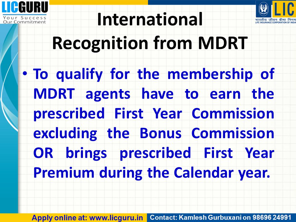 To qualify for the membership of MDRT agents have to earn the prescribed First Year Commission excluding the Bonus Commission OR brings prescribed First Year Premium during the Calendar year.