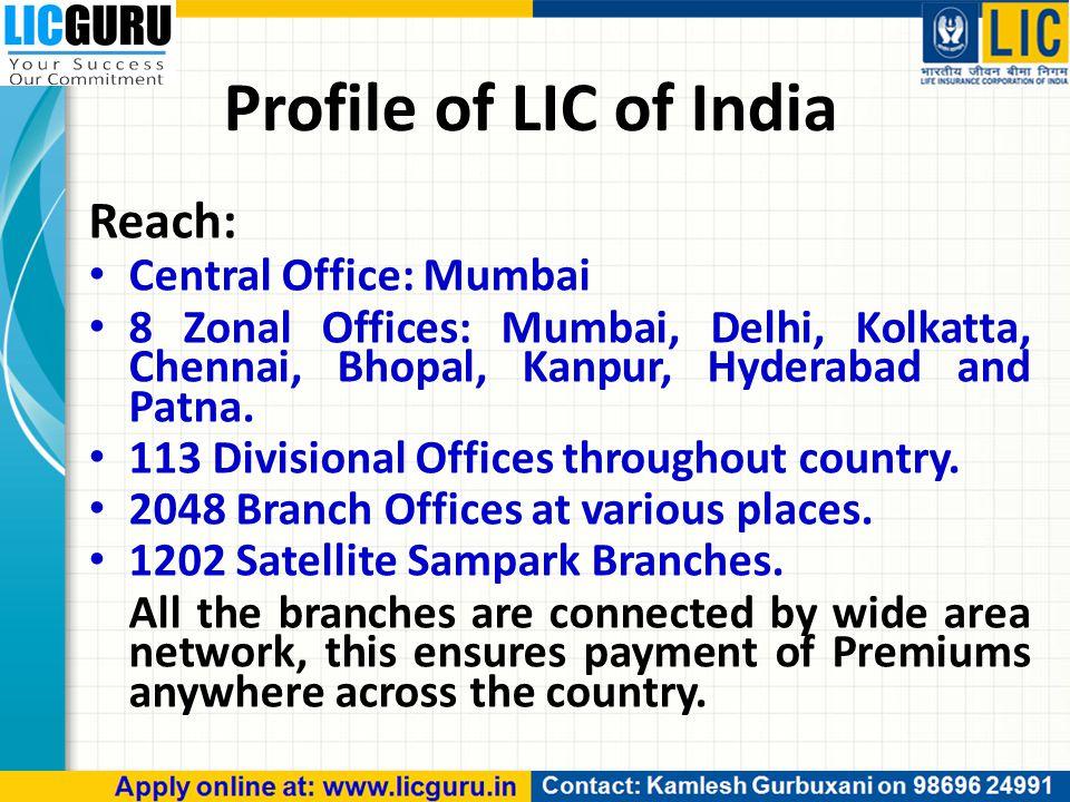 Profile of LIC of India Reach: Central Office: Mumbai 8 Zonal Offices: Mumbai, Delhi, Kolkatta, Chennai, Bhopal, Kanpur, Hyderabad and Patna.