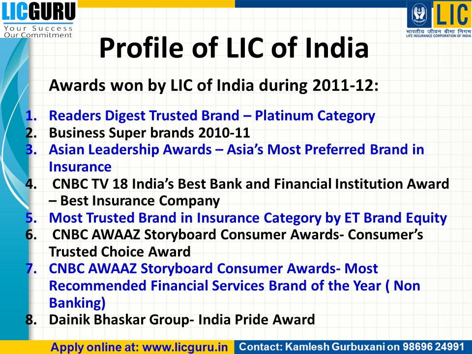 Awards won by LIC of India during 2011-12: 1.Readers Digest Trusted Brand – Platinum Category 2.Business Super brands 2010-11 3.Asian Leadership Awards – Asia's Most Preferred Brand in Insurance 4.