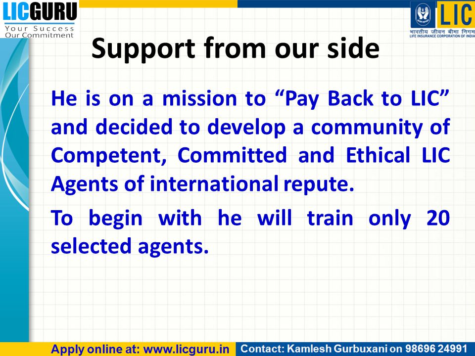 He is on a mission to Pay Back to LIC and decided to develop a community of Competent, Committed and Ethical LIC Agents of international repute.
