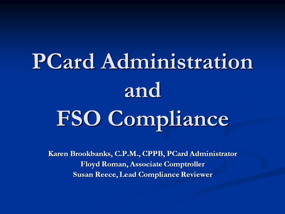 PCard Administration and FSO Compliance Karen Brookbanks, C.P.M., CPPB, PCard Administrator Floyd Roman, Associate Comptroller Susan Reece, Lead Compliance Reviewer