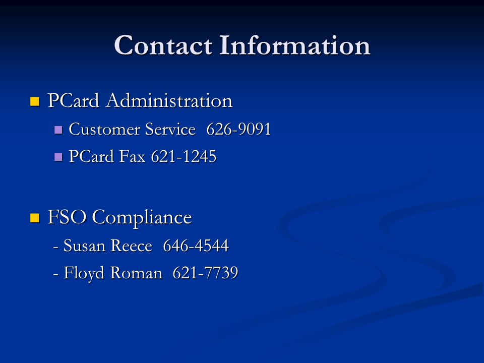 Contact Information PCard Administration PCard Administration Customer Service 626-9091 Customer Service 626-9091 PCard Fax 621-1245 PCard Fax 621-1245 FSO Compliance FSO Compliance - Susan Reece 646-4544 - Susan Reece 646-4544 - Floyd Roman 621-7739 - Floyd Roman 621-7739