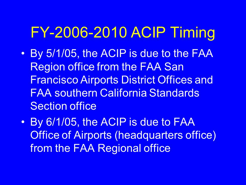 By 5/1/05, the ACIP is due to the FAA Region office from the FAA San Francisco Airports District Offices and FAA southern California Standards Section