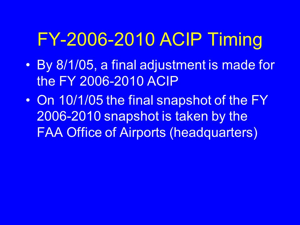 By 8/1/05, a final adjustment is made for the FY 2006-2010 ACIP On 10/1/05 the final snapshot of the FY 2006-2010 snapshot is taken by the FAA Office of Airports (headquarters) FY-2006-2010 ACIP Timing