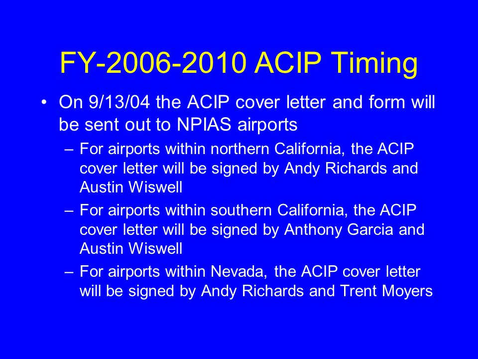 On 9/13/04 the ACIP cover letter and form will be sent out to NPIAS airports –For airports within northern California, the ACIP cover letter will be signed by Andy Richards and Austin Wiswell –For airports within southern California, the ACIP cover letter will be signed by Anthony Garcia and Austin Wiswell –For airports within Nevada, the ACIP cover letter will be signed by Andy Richards and Trent Moyers FY-2006-2010 ACIP Timing