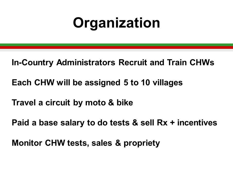 Organization In-Country Administrators Recruit and Train CHWs Each CHW will be assigned 5 to 10 villages Travel a circuit by moto & bike Paid a base salary to do tests & sell Rx + incentives Monitor CHW tests, sales & propriety