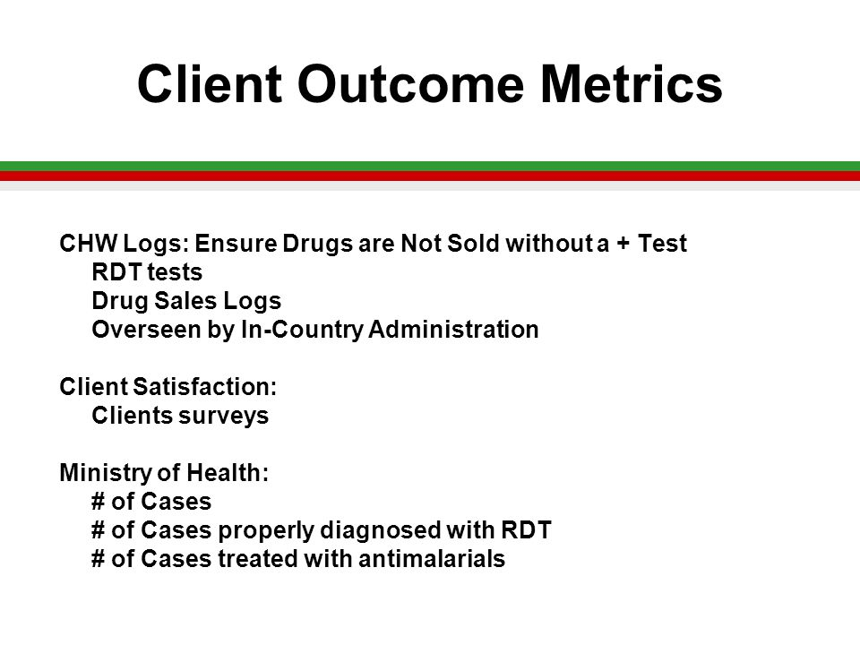 Client Outcome Metrics CHW Logs: Ensure Drugs are Not Sold without a + Test RDT tests Drug Sales Logs Overseen by In-Country Administration Client Satisfaction: Clients surveys Ministry of Health: # of Cases # of Cases properly diagnosed with RDT # of Cases treated with antimalarials
