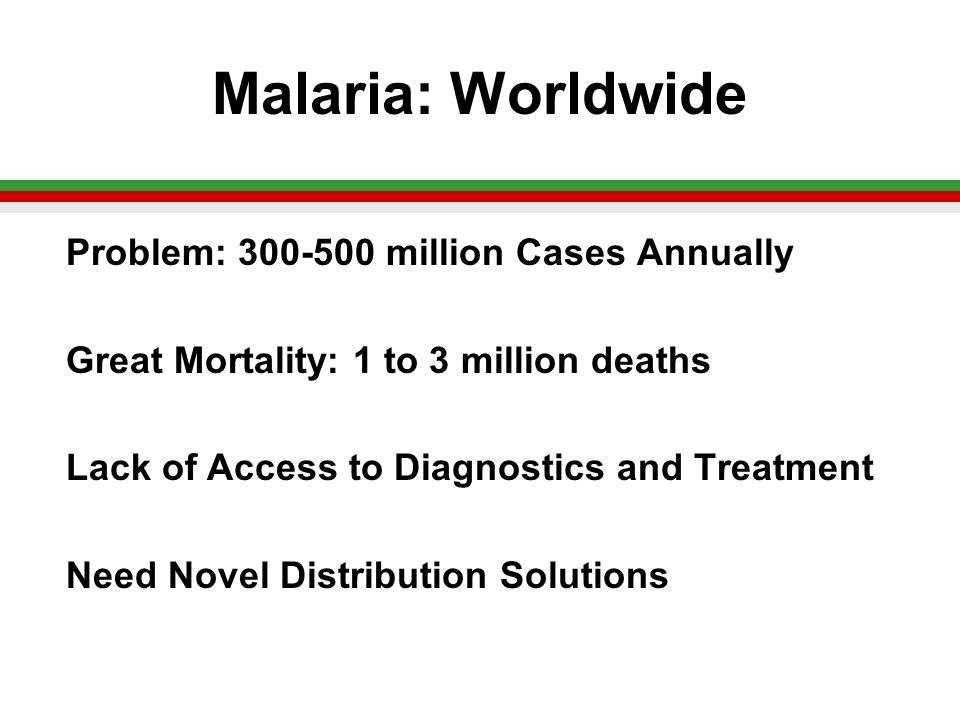 Malaria: Worldwide Problem: 300-500 million Cases Annually Great Mortality: 1 to 3 million deaths Lack of Access to Diagnostics and Treatment Need Novel Distribution Solutions