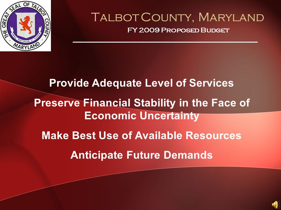 Talbot County, Maryland FY 2009 Proposed Budget Provide Adequate Level of Services Preserve Financial Stability in the Face of Economic Uncertainty Make Best Use of Available Resources Anticipate Future Demands
