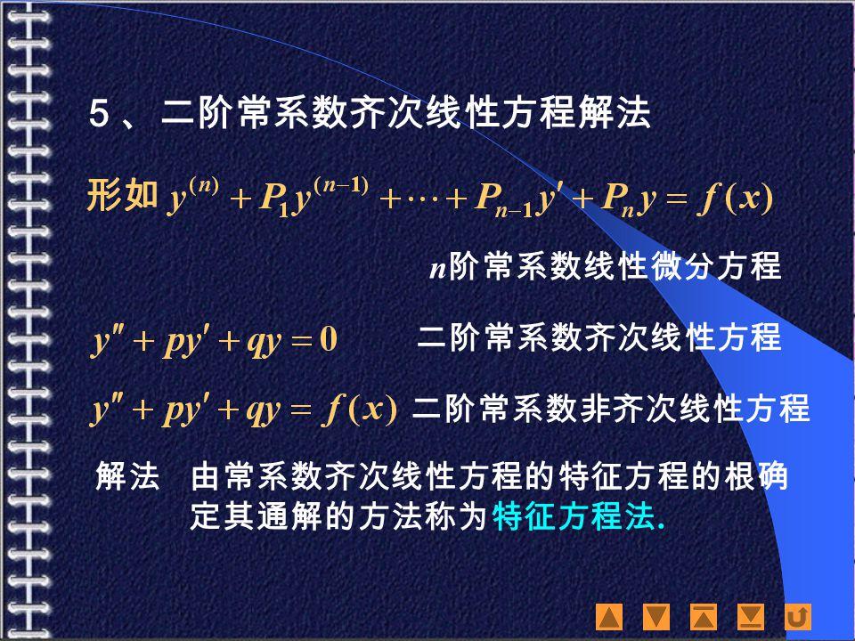 5、二阶常系数齐次线性方程解法 n 阶常系数线性微分方程 二阶常系数齐次线性方程 二阶常系数非齐次线性方程 解法由常系数齐次线性方程的特征方程的根确 定其通解的方法称为特征方程法.