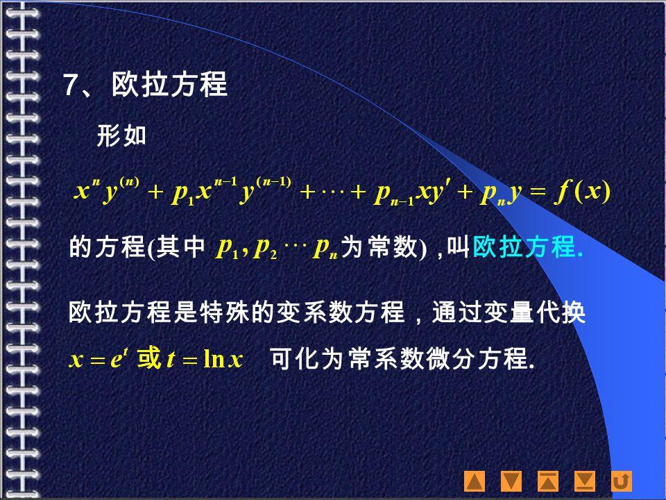 7 、欧拉方程 欧拉方程是特殊的变系数方程,通过变量代换 可化为常系数微分方程. 的方程 ( 其中 形如 叫欧拉方程. 为常数 ) ,