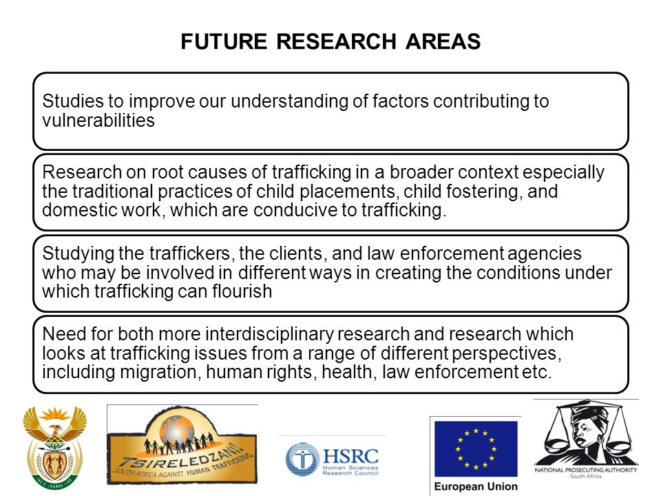 FUTURE RESEARCH AREAS Studies to improve our understanding of factors contributing to vulnerabilities Research on root causes of trafficking in a broader context especially the traditional practices of child placements, child fostering, and domestic work, which are conducive to trafficking.