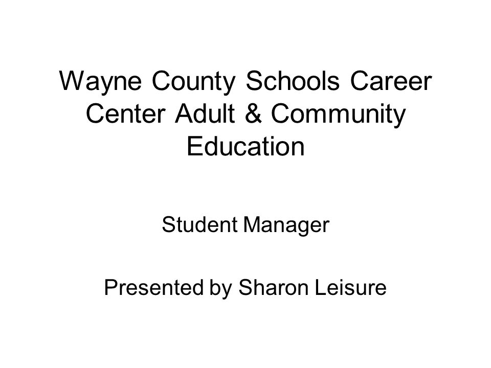 Wayne County Schools Career Center Adult & Community Education Student Manager Presented by Sharon Leisure