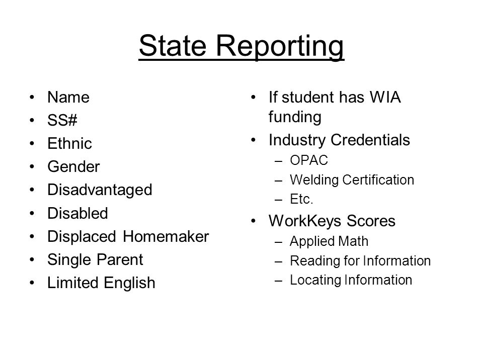 State Reporting Name SS# Ethnic Gender Disadvantaged Disabled Displaced Homemaker Single Parent Limited English If student has WIA funding Industry Credentials –OPAC –Welding Certification –Etc.