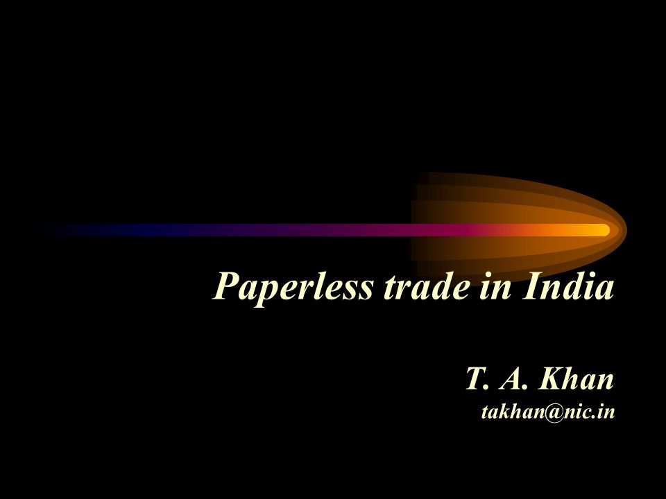 Paperless trade in India T. A. Khan takhan@nic.in