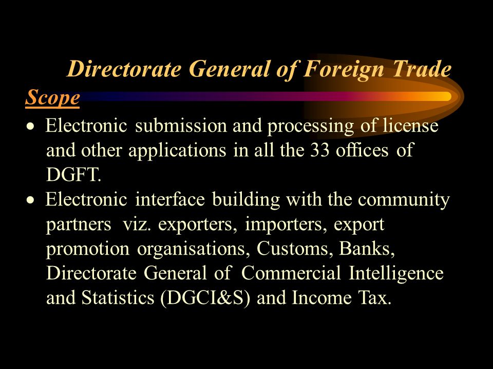 Directorate General of Foreign Trade Scope  Electronic submission and processing of license and other applications in all the 33 offices of DGFT.