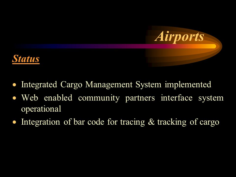 Airports Status  Integrated Cargo Management System implemented  Web enabled community partners interface system operational  Integration of bar code for tracing & tracking of cargo