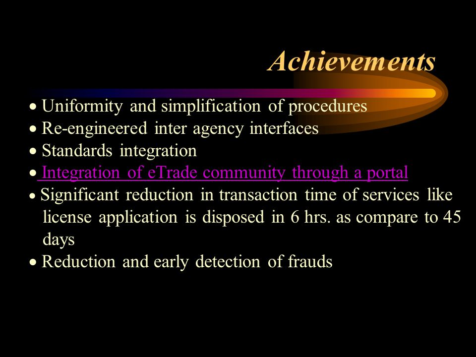  Uniformity and simplification of procedures  Re-engineered inter agency interfaces  Standards integration  Integration of eTrade community through a portal Integration of eTrade community through a portal  Significant reduction in transaction time of services like license application is disposed in 6 hrs.