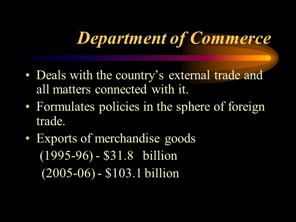 Department of Commerce Deals with the country's external trade and all matters connected with it.