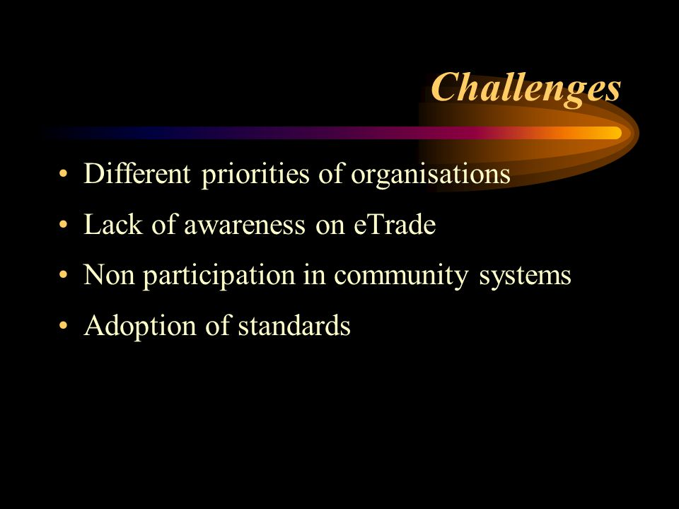 Challenges Different priorities of organisations Lack of awareness on eTrade Non participation in community systems Adoption of standards