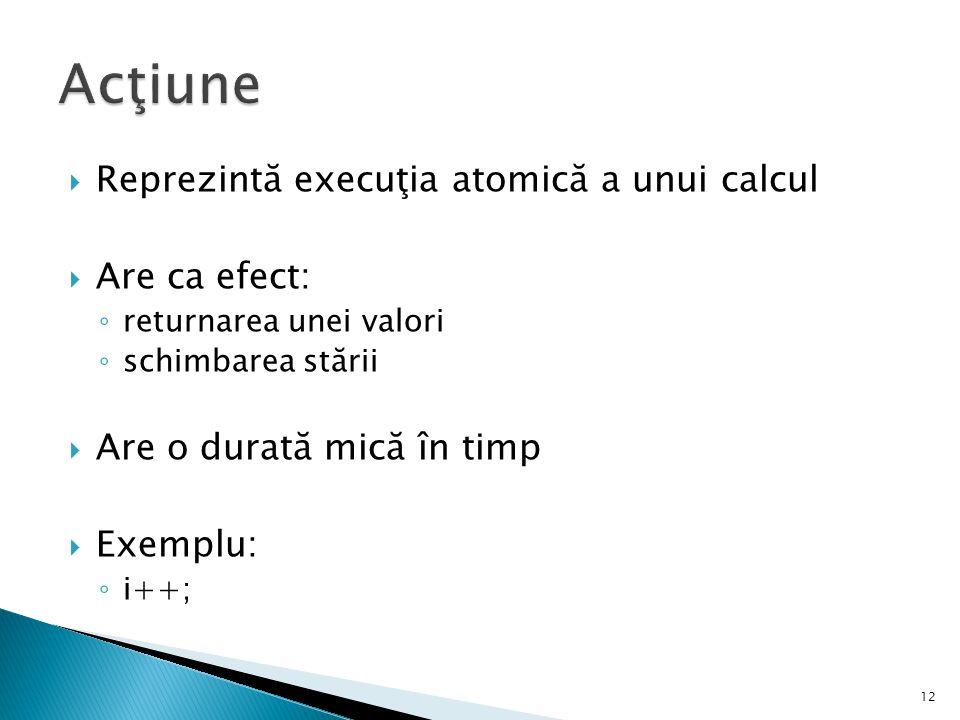  Reprezintă execuţia atomică a unui calcul  Are ca efect: ◦ returnarea unei valori ◦ schimbarea stării  Are o durată mică în timp  Exemplu: ◦ i++;