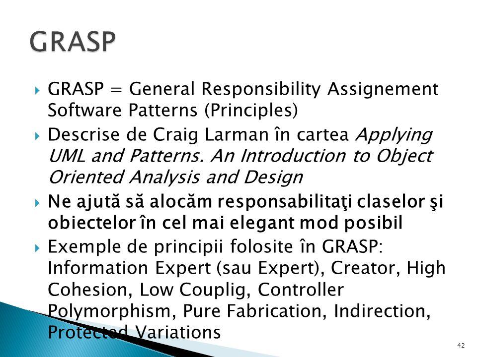  GRASP = General Responsibility Assignement Software Patterns (Principles)  Descrise de Craig Larman în cartea Applying UML and Patterns. An Introdu