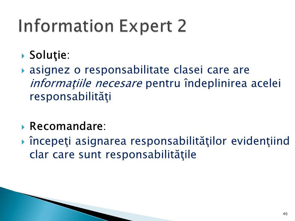  Soluţie:  asignez o responsabilitate clasei care are informaţiile necesare pentru îndeplinirea acelei responsabilităţi  Recomandare:  începeţi as