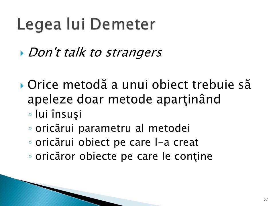  Don't talk to strangers  Orice metodă a unui obiect trebuie să apeleze doar metode aparţinând ◦ lui însuşi ◦ oricărui parametru al metodei ◦ oricăr